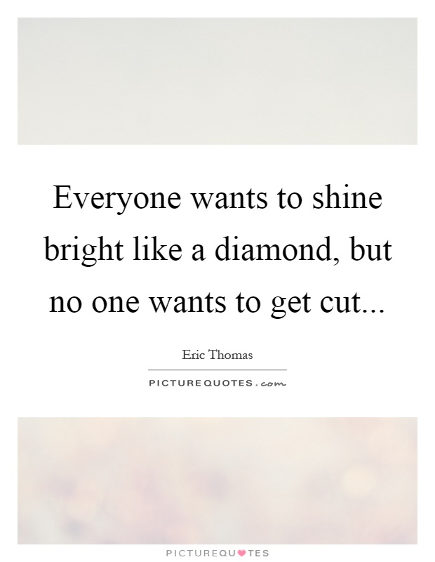 Everyone wants to shine bright like a diamond, but no one wants to get cut Picture Quote #1