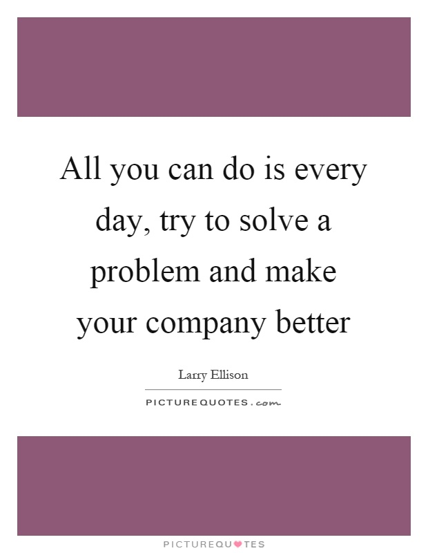 All you can do is every day, try to solve a problem and make your company better Picture Quote #1