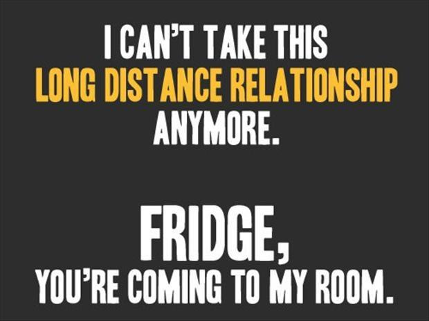 I can't take this long distance relationship anymore. Fridge, you're coming to my room Picture Quote #1