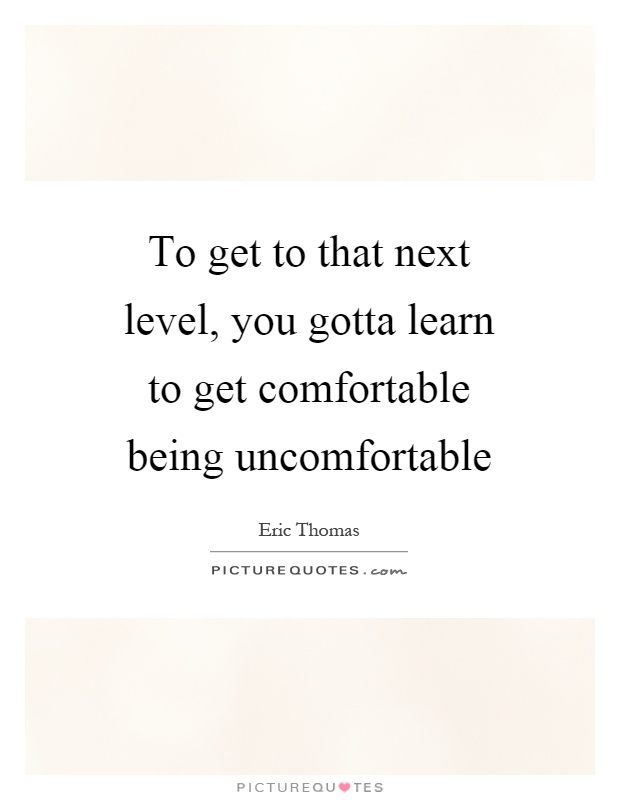 To get to that next level, you gotta learn to get comfortable being uncomfortable Picture Quote #1