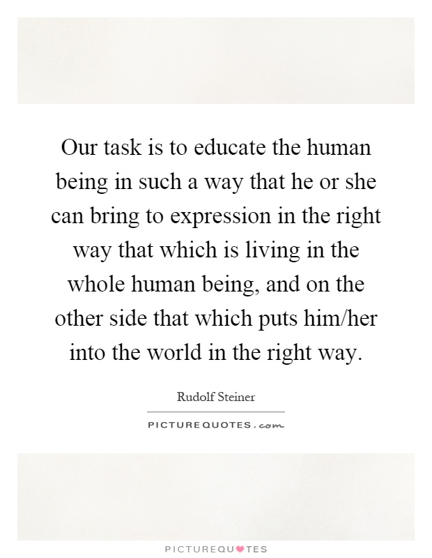 Our task is to educate the human being in such a way that he or she can bring to expression in the right way that which is living in the whole human being, and on the other side that which puts him/her into the world in the right way Picture Quote #1