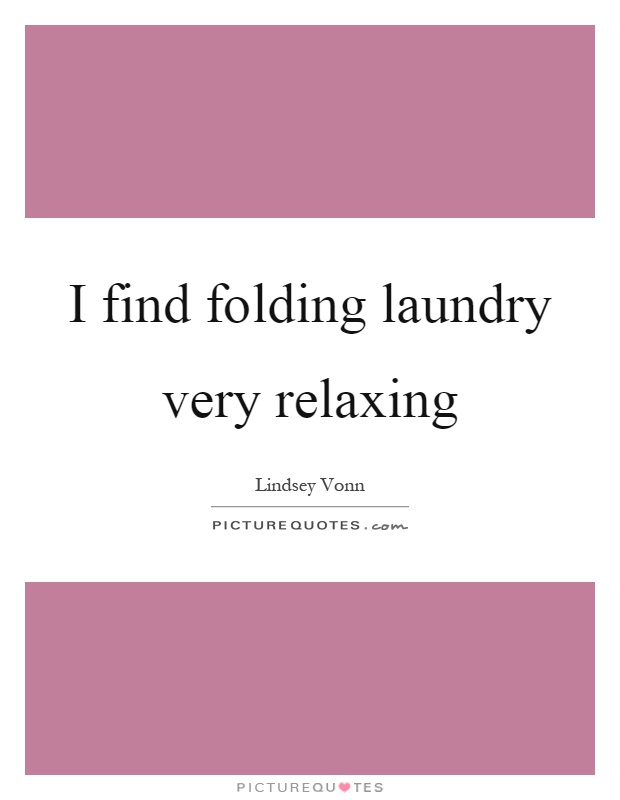 I find folding laundry very relaxing Picture Quote #1