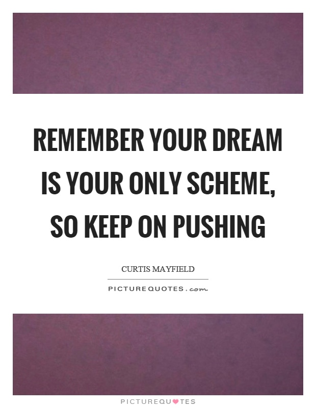 Remember your dream is your only scheme, so keep on pushing Picture Quote #1