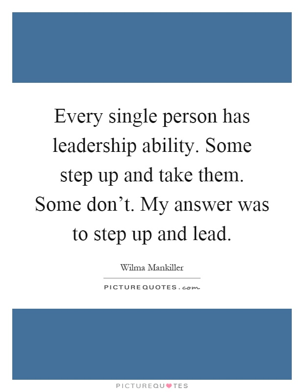 Every single person has leadership ability. Some step up and take them. Some don't. My answer was to step up and lead Picture Quote #1