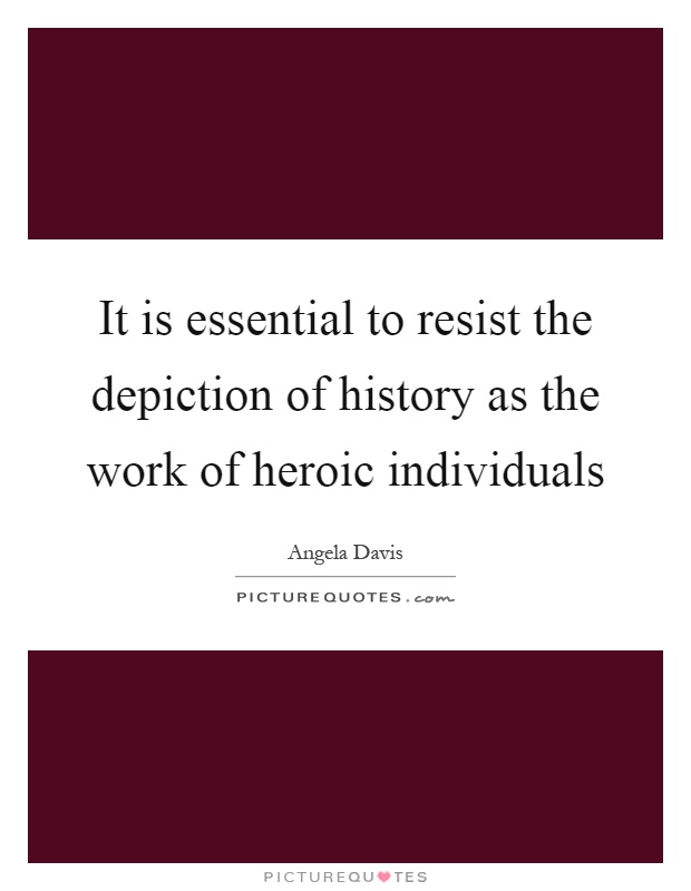 It is essential to resist the depiction of history as the work of heroic individuals Picture Quote #1
