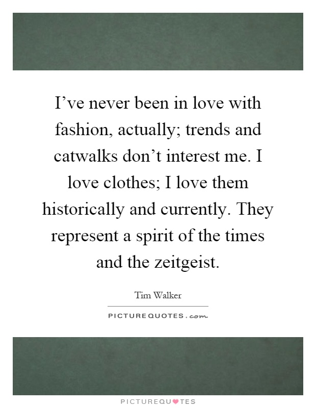 I've never been in love with fashion, actually; trends and catwalks don't interest me. I love clothes; I love them historically and currently. They represent a spirit of the times and the zeitgeist Picture Quote #1