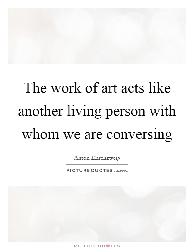 The work of art acts like another living person with whom we are conversing Picture Quote #1