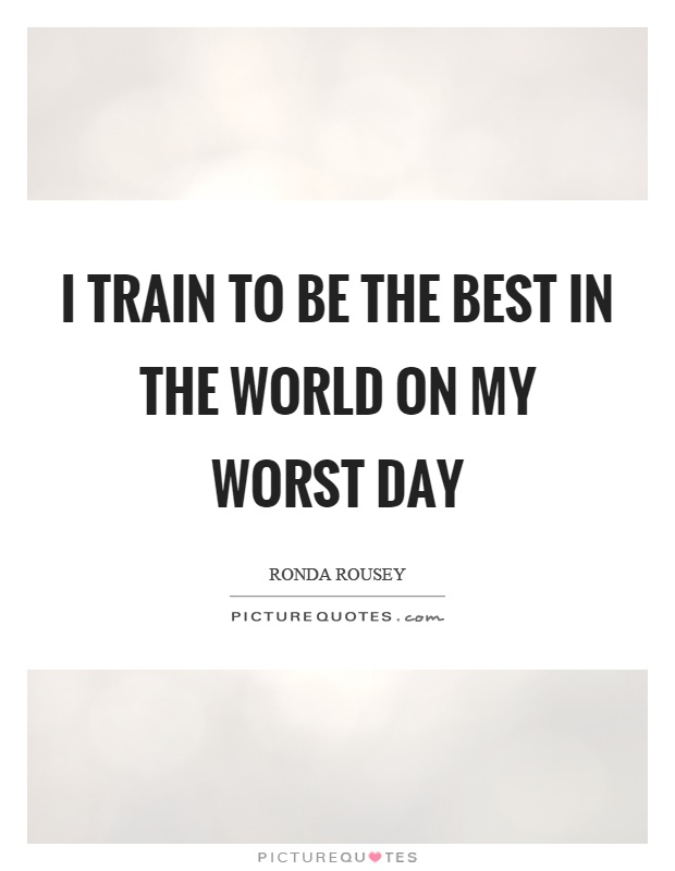 I train to be the best in the world on my worst day Picture Quote #1
