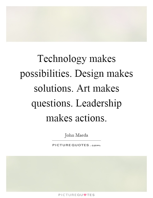 Technology makes possibilities. Design makes solutions. Art makes questions. Leadership makes actions Picture Quote #1