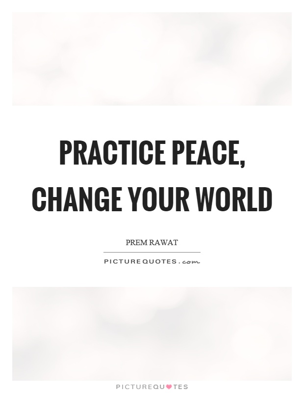 Practice peace, change your world Picture Quote #1