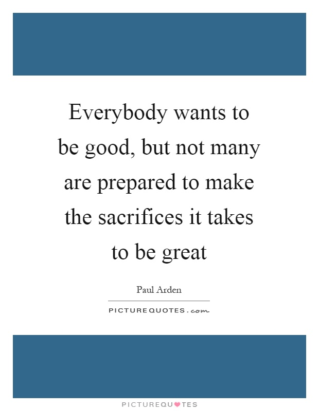 Everybody wants to be good, but not many are prepared to make the sacrifices it takes to be great Picture Quote #1