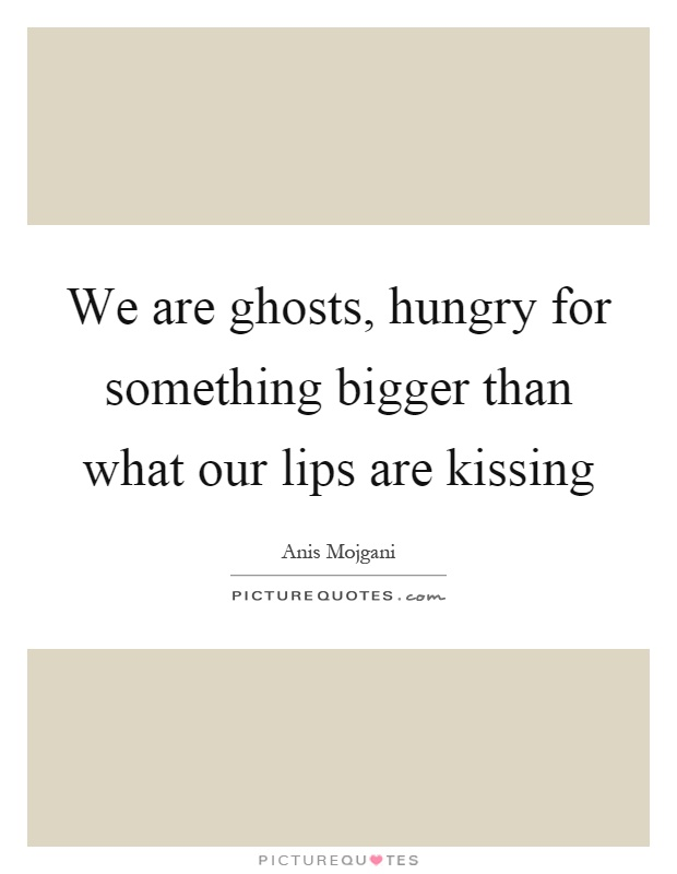 We are ghosts, hungry for something bigger than what our lips are kissing Picture Quote #1