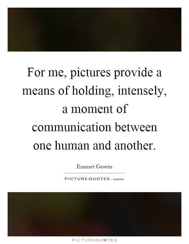 For me, pictures provide a means of holding, intensely, a moment of communication between one human and another Picture Quote #1
