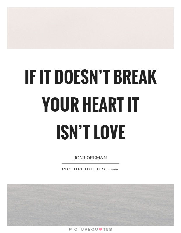 If it doesn't break your heart it isn't love Picture Quote #1