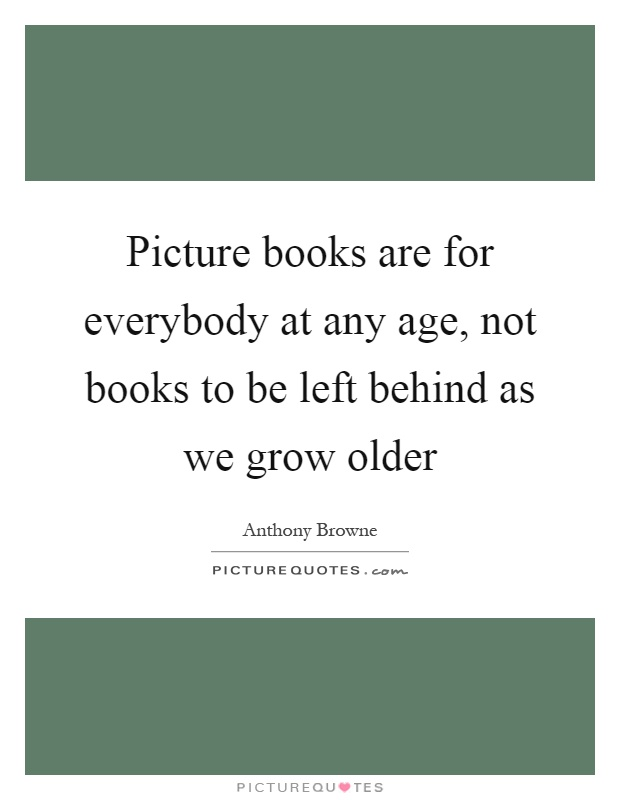 Picture books are for everybody at any age, not books to be left behind as we grow older Picture Quote #1