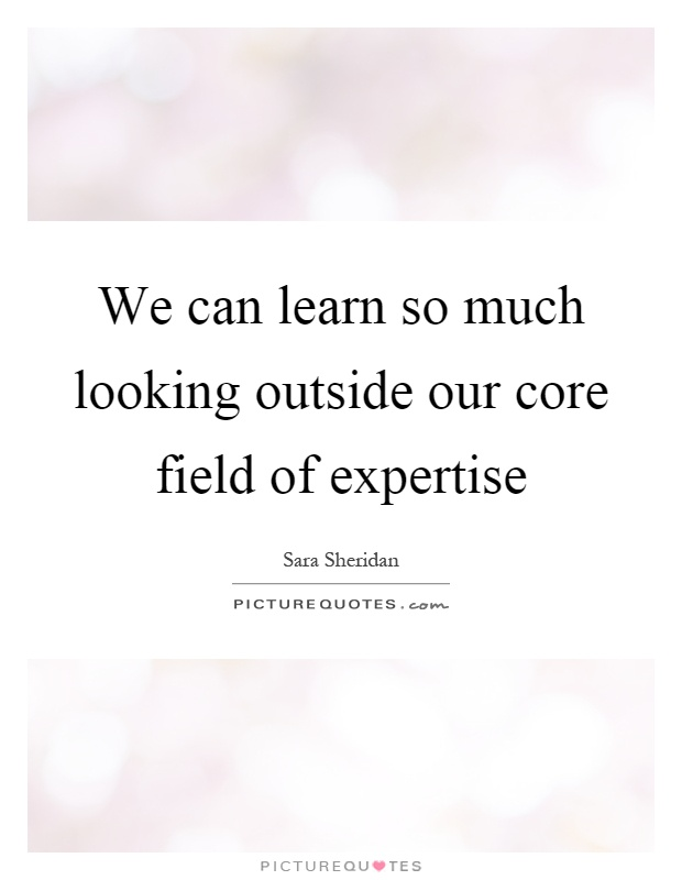 We can learn so much looking outside our core field of expertise Picture Quote #1
