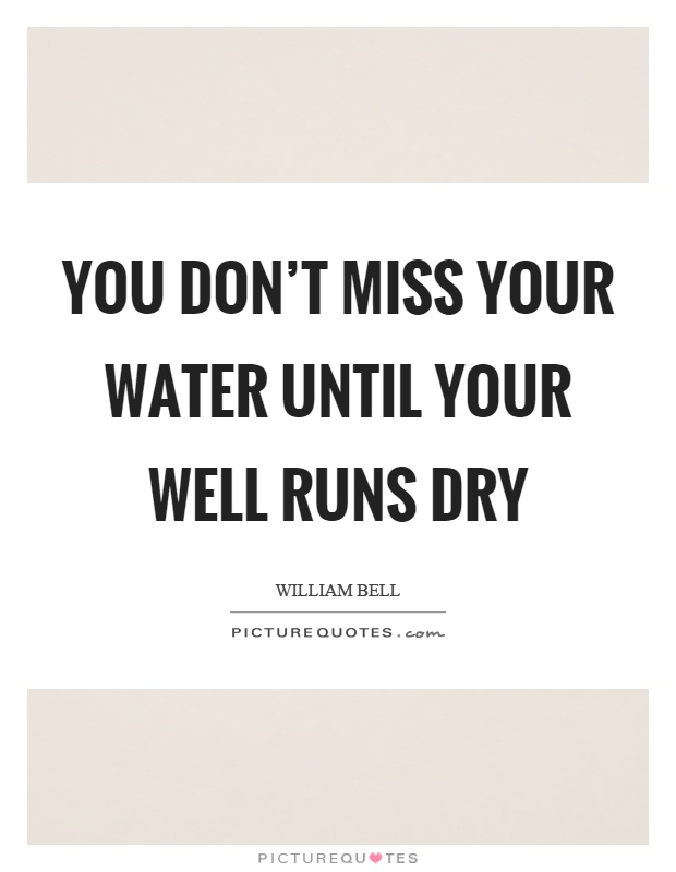 You don't miss your water until your well runs dry Picture Quote #1