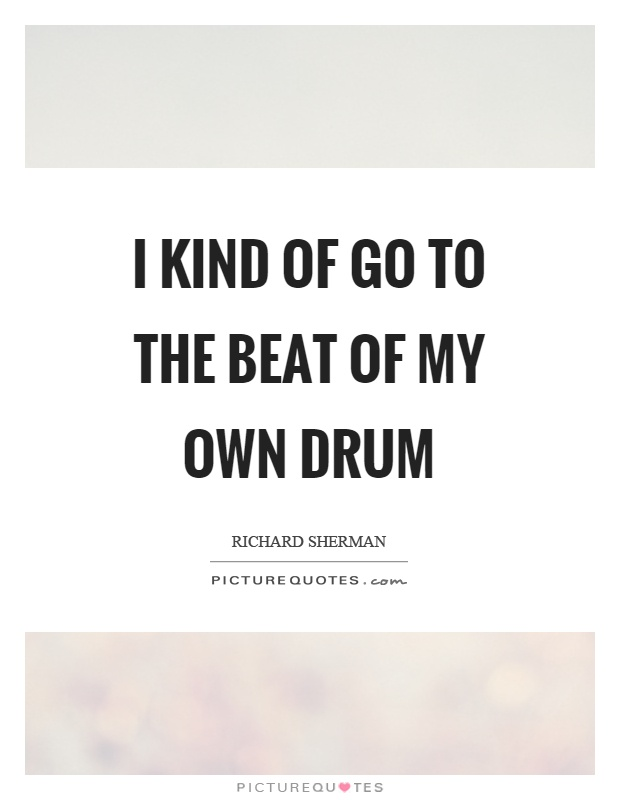 I kind of go to the beat of my own drum Picture Quote #1