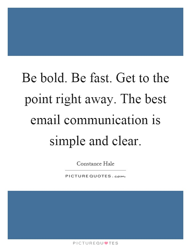 Be bold. Be fast. Get to the point right away. The best email communication is simple and clear Picture Quote #1
