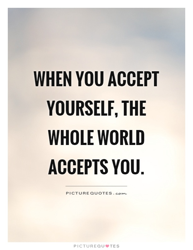 when you accept yourself the whole world accepts you