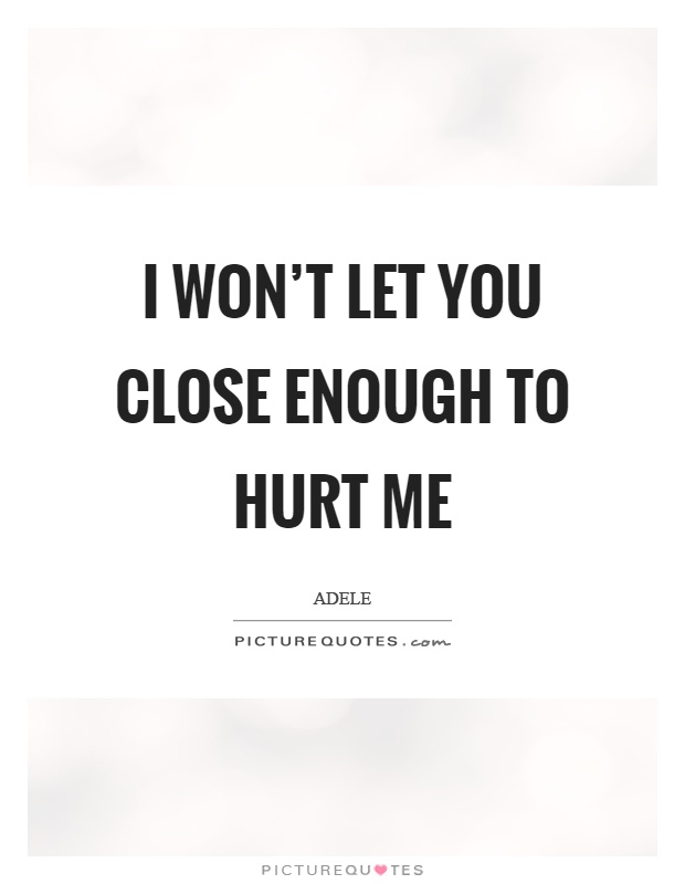 I won't let you close enough to hurt me Picture Quote #1