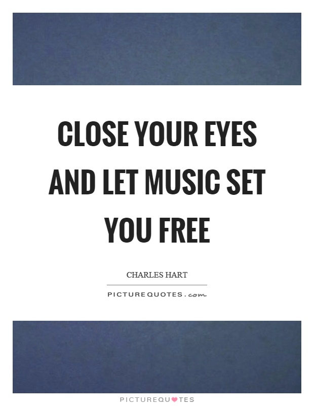 Close your eyes and let music set you free Picture Quote #1
