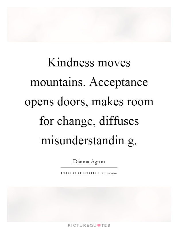 Kindness moves mountains. Acceptance opens doors, makes room for change, diffuses misunderstandin g Picture Quote #1