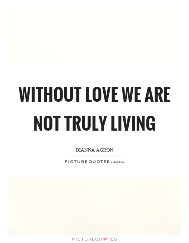 Without love we are not truly living Picture Quote #1