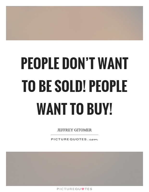 People don't want to be sold! People want to buy! Picture Quote #1
