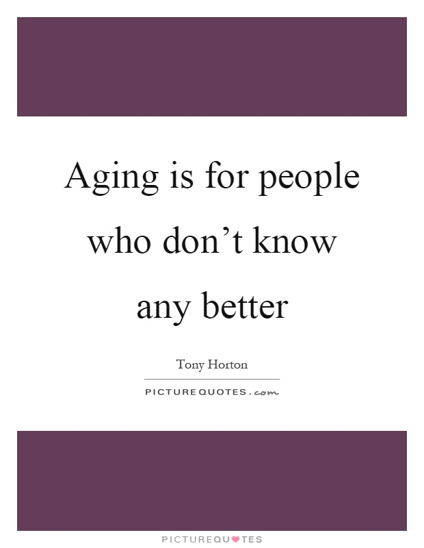 Aging is for people who don't know any better Picture Quote #1