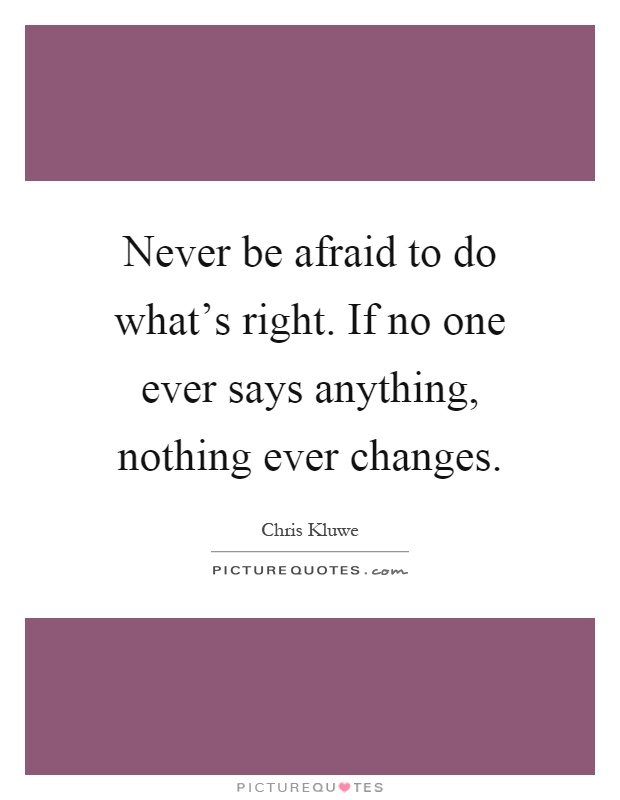 Never be afraid to do what's right. If no one ever says anything, nothing ever changes Picture Quote #1