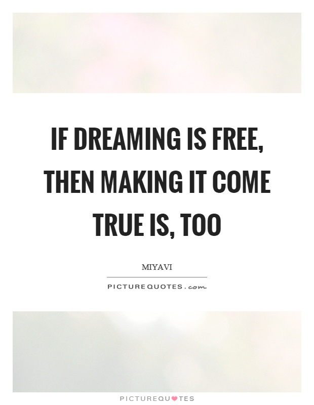 If dreaming is free, then making it come true is, too Picture Quote #1