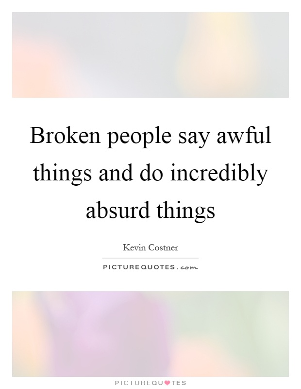 Broken people say awful things and do incredibly absurd things Picture Quote #1