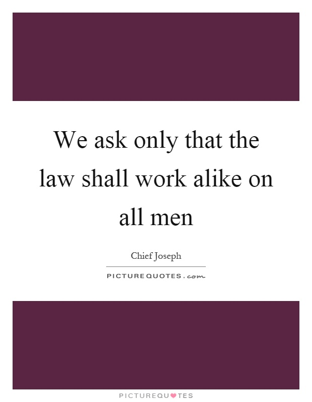 We ask only that the law shall work alike on all men Picture Quote #1