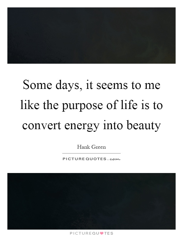 Some days, it seems to me like the purpose of life is to convert energy into beauty Picture Quote #1