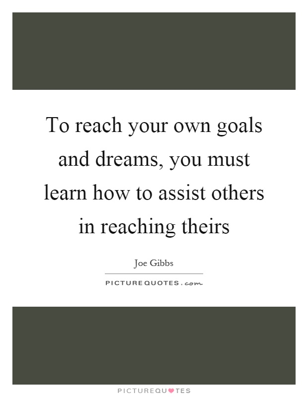 To reach your own goals and dreams, you must learn how to assist others in reaching theirs Picture Quote #1