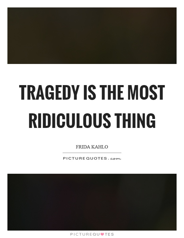 Tragedy is the most ridiculous thing Picture Quote #1