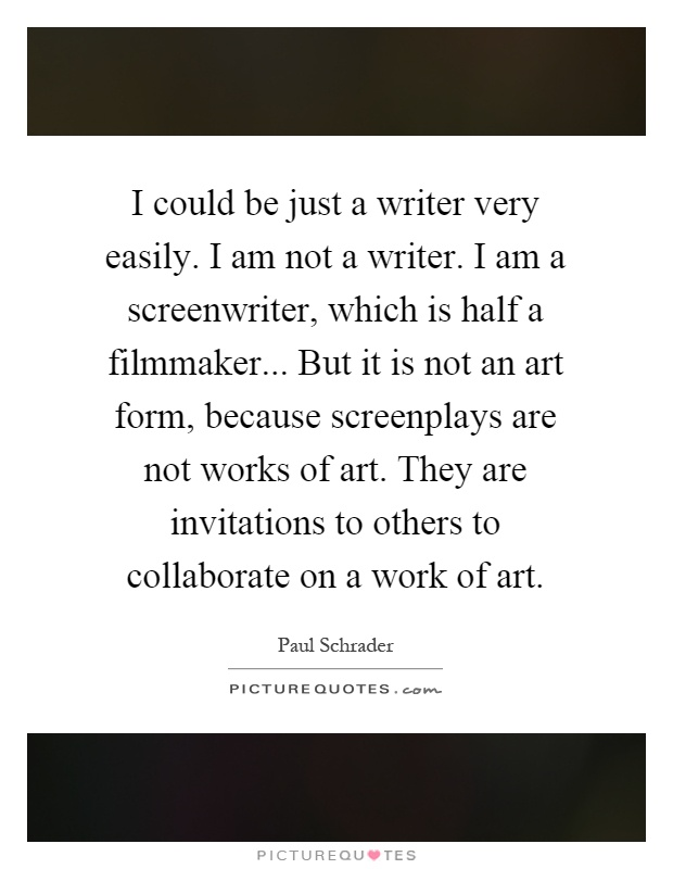 I could be just a writer very easily. I am not a writer. I am a screenwriter, which is half a filmmaker... But it is not an art form, because screenplays are not works of art. They are invitations to others to collaborate on a work of art Picture Quote #1
