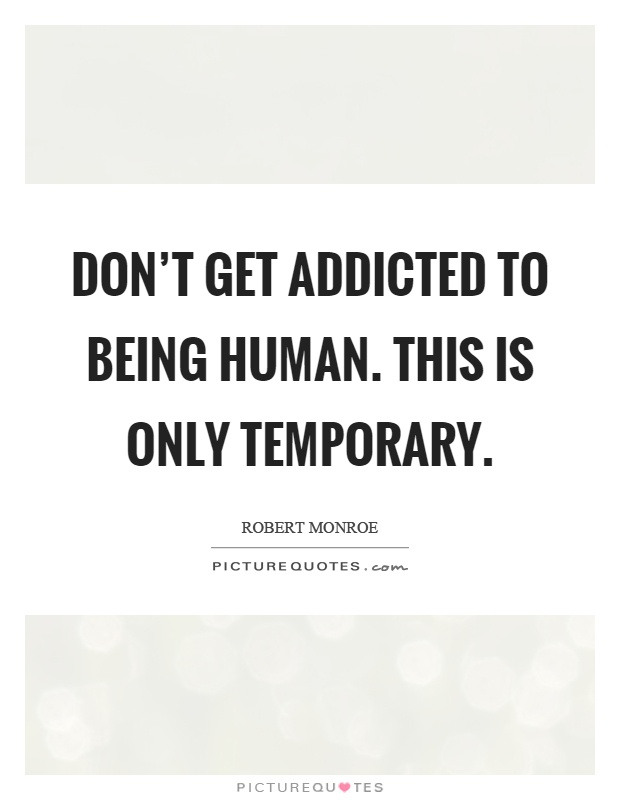 Don't Get Addicted To Being Human. This Is Only Temporary