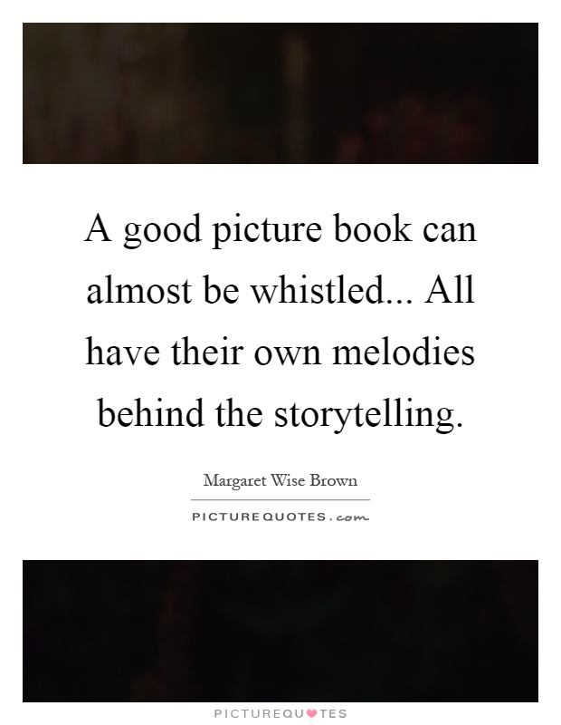 A good picture book can almost be whistled... All have their own melodies behind the storytelling Picture Quote #1