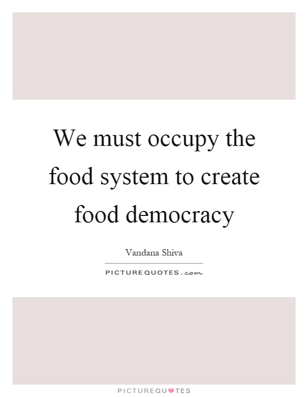 We must occupy the food system to create food democracy Picture Quote #1
