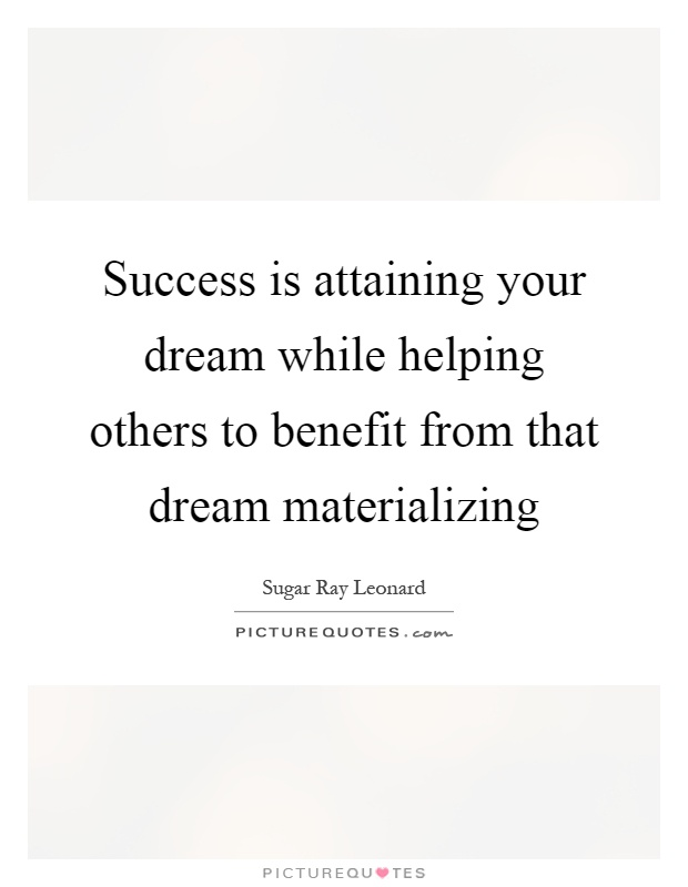 Success is attaining your dream while helping others to benefit from that dream materializing Picture Quote #1