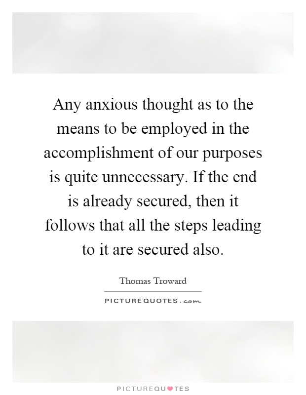 Any anxious thought as to the means to be employed in the accomplishment of our purposes is quite unnecessary. If the end is already secured, then it follows that all the steps leading to it are secured also Picture Quote #1