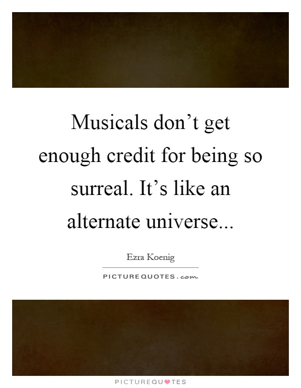 Musicals don't get enough credit for being so surreal. It's like an alternate universe Picture Quote #1