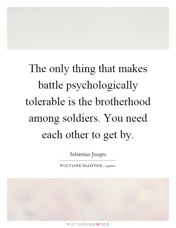 The only thing that makes battle psychologically tolerable is the brotherhood among soldiers. You need each other to get by Picture Quote #1