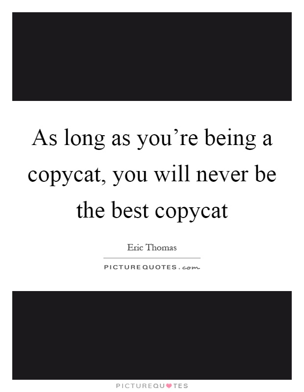 As long as you're being a copycat, you will never be the best copycat Picture Quote #1