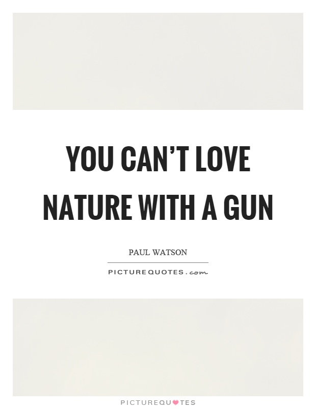 You can't love nature with a gun Picture Quote #1