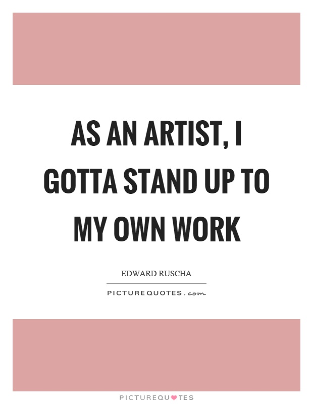 As an artist, I gotta stand up to my own work Picture Quote #1