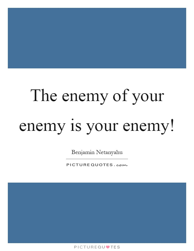 The enemy of your enemy is your enemy! Picture Quote #1