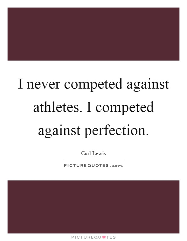 I never competed against athletes. I competed against perfection Picture Quote #1
